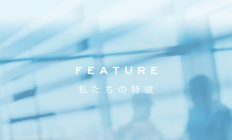 OUR FEATURE 私たちの特徴